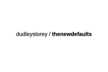 Dudleystorey/thenewdefaults