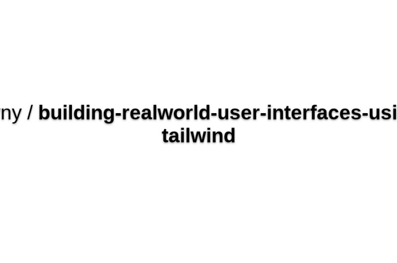 Building Real-world UIs Using Tailwind CSS